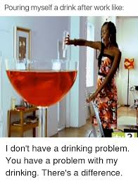 Drinking Problem Meme - pouring myself a drink after work like i don t have a drinking