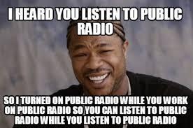 Radio Meme - meme creator i heard you listen to public radio so i turned on