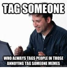 Annoying Memes - dopl3r com memes tagsomeone who alwaystags people in those
