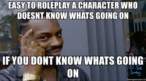 Whats Going On Meme - easy to roleplay a character who doesnt know whats going on if you
