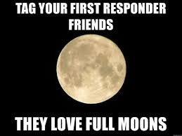 Full Moon Meme - tag your first responder friends they love full moons first