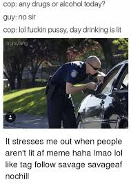 Any Drugs Or Alcohol Meme - cop any drugs or alcohol today guy no sir cop lol fuckin pussy day