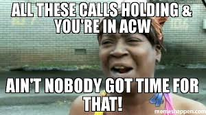 All These Meme - all these calls holding you re in acw ain t nobody got time for