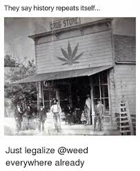 Legalize Weed Meme - they say history repeats itself just legalize everywhere already