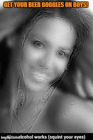 Beer Goggles Meme - squint your eyes look again imgflip
