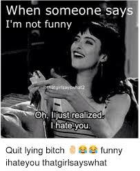 Quit Lying Meme - 25 best memes about fuck you i hate you fuck you i hate you memes