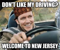 New Driver Meme - don t like my driving welcome to new jersey scumbag driver