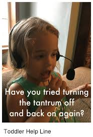 Tantrum Meme - ave you tried turning the tantrum off and back on again toddler