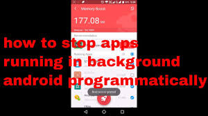 apps running in background android how to stop apps running in background android programmatically