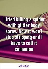 I Tried Killing A Spider - tried killing a spider with glitter body spray now it won t stop