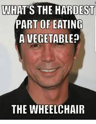 Wheelchair Meme - what s the hardest part of eating a vegetable the wheelchair meme