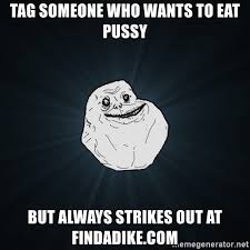 Eating Pussy Meme - tag someone who wants to eat pussy but always strikes out at