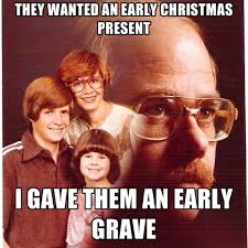 Early Christmas Meme - they wanted an early christmas present i gave them an early grave