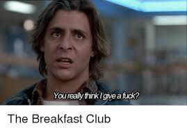Breakfast Club Meme - you really thinklgive afuck the breakfast club meme on esmemes com