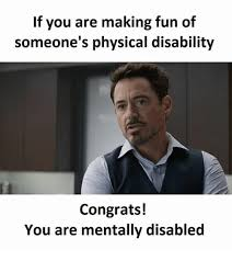 Disability Memes - if you are making fun of someone s physical disability congrats you