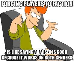 Anal Sex Meme - forcing players to faction is like saying anal sex is good because