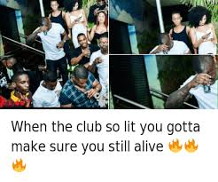 Lit Meme - when the club so lit you gotta make sure you still alive when the