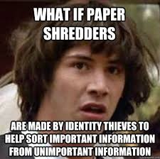 Shredding Meme - what if paper shredders are made by identity thieves to help sort