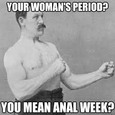 Funny Anal Meme - your woman s period you mean anal week overly manly man quickmeme