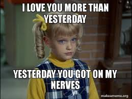 I Love You More Meme - i love you more than yesterday yesterday you got on my nerves