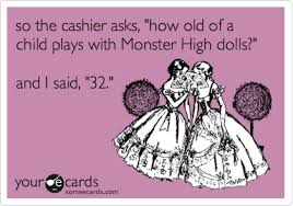 Monster High Memes - so the cashier asks how old of a child plays with monster high