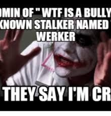 Memes About Stalkers - min of wtfisa bully known stalker named werker they say mcr