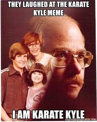 Karate Kyle Meme Generator - they laughed at the karate kyle meme i am karate kyle vengeance