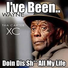 Lil Wayne Be Like Memes - i ve been doin dis sh all my life lil wayne tha carter xc