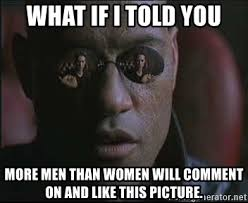 What If I Told You Meme Creator - what if i told you more men than women will comment on and like this