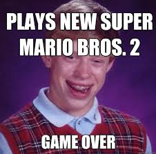 Game Over Meme - plays new super mario bros 2 game over bad luck brian quickmeme