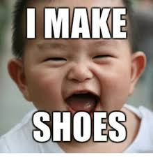 I Make Shoes Meme - i make shoes meme on me me