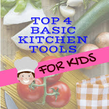 top 4 basic kitchen tools for your kiddo u0027s yummy luck