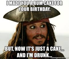 Drunk Birthday Meme - i made you a rum cake for your birthday but now it s just a cake