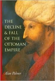 The Decline And Fall Of The Ottoman Empire The Decline And Fall Of The Ottoman Empire By Alan Warwick Palmer