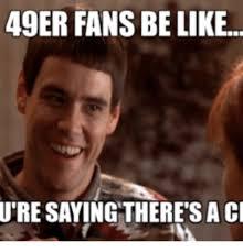 Funny Niner Memes - 49er fans be like ure saying there s a cl 49er meme on me me