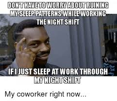Sleep At Work Meme - don t haveto worry about ruining my sleep patterns while working