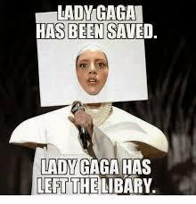 Lady Gaga Meme - lady gaga has been saved lady gaga has left the libary lady gaga