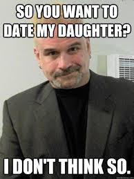 Dating My Daughter Meme - so you want to date my daughter i don t think so overly
