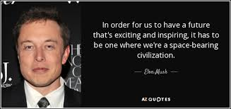 elon musk quotes about the future elon musk quote in order for us to have a future that s exciting