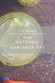 national margarita day 5 margaritas for national margarita day eat drink frolic
