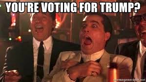 Meme Generator Goodfellas - you re voting for trump goodfellas friday meme generator