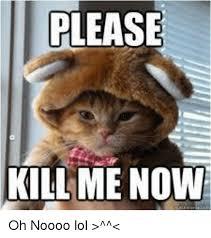 Kill Me Meme - please kill me now oh noooo lol meme on me me