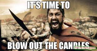Candles Meme - it s time to blow out the candles meme sparta leonidas 59317