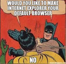 Browser Meme - would you like to make internet explorer your default browser no