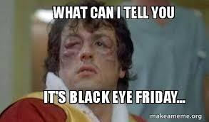 Can I Meme - what can i tell you it s black eye friday make a meme