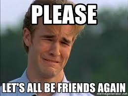 Friends Meme - please let s all be friends again dawson crying meme generator