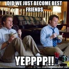 Did We Just Become Best Friends Meme - did we just become best friends yepppp step brothers meme