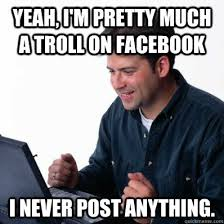 Facebook Troll Meme - yeah i m pretty much a troll on facebook i never post anything