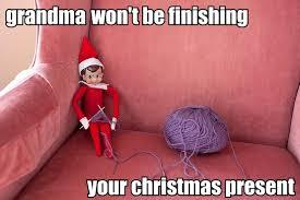 Elf Christmas Meme - grandma won t be finishing your christmas present elf on the shelf