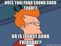 Thai Food Meme - does thai food sound good today or is it just good everyday